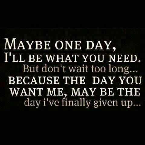 Maybe one day, ill be what you need. But don't wait too long... because the day you want me, may be the day i've finally given up. Moving on quotes, break up quotes, broken on quotes, moved on,