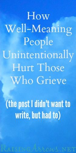 How Well-Meaning People Unintentionally Hurt Those Who Grieve | RaisingArrows.net   Most of all, we need to talk about it. Give us a hug and don't tell us we still have plenty of time or worse things will happen in our lives.