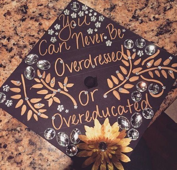 You can never be overdressed or overeducated. | 41 Ways to Customize Your Graduation Cap | http://www.hercampus.com/diy/crafts/41-ways-customize-your-graduation-cap