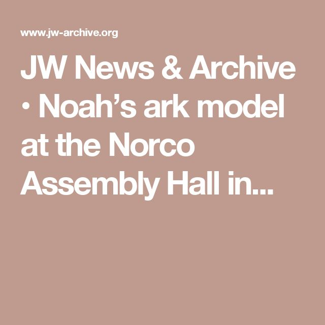JW News & Archive • Noah's ark model at the Norco Assembly Hall in...