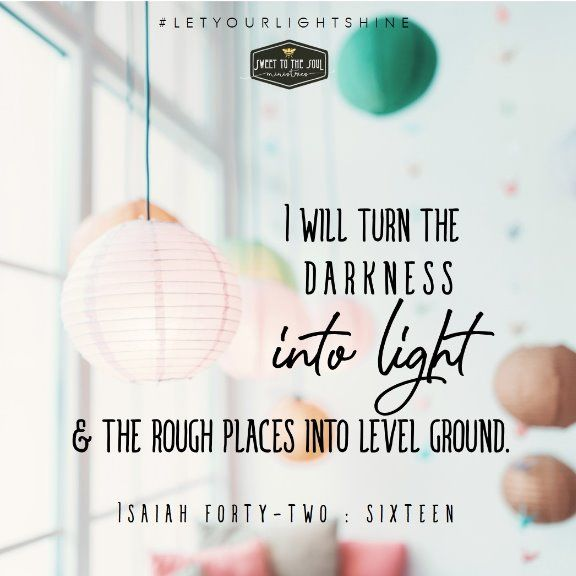 I will turn the darkness into light and the rough places into level ground. Isaiah 42:16
