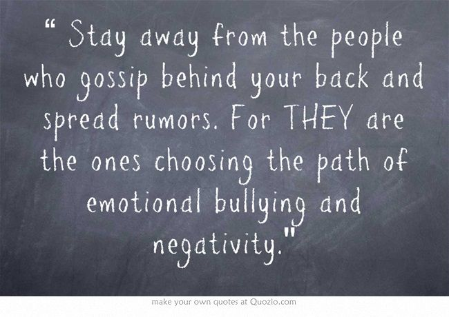 """ Stay away from the people who gossip behind your back and spread rumors. For THEY are the ones choosing the path of emotional bullying and negativity."