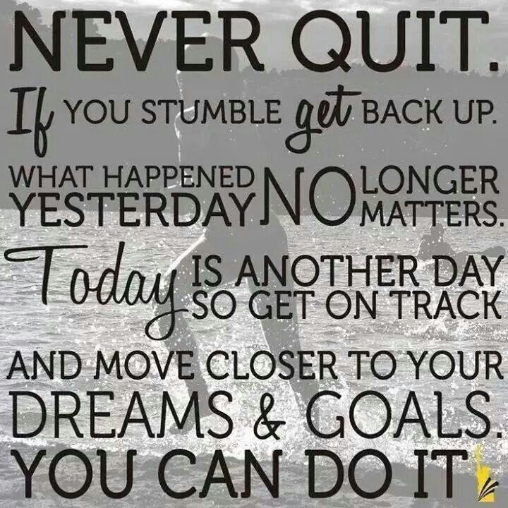 Never quit. If you stumble get back up. What happened yesterday no longer matters. Today is another day to get on track an move closer to your dreams and goals