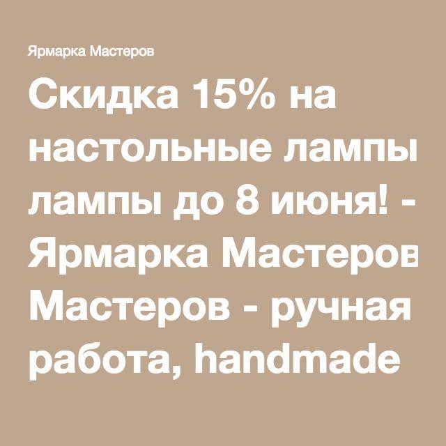 Скидка 15% на настольные лампы до 8 июня! - Ярмарка Мастеров - ручная работа, handmade