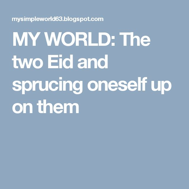 MY WORLD: The two Eid and sprucing oneself up on them