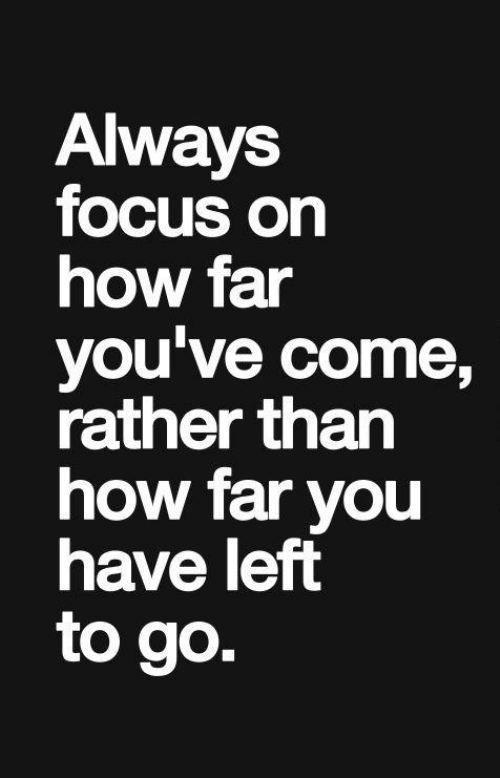Always focus on how far you've come, rather than how far you have left to go.