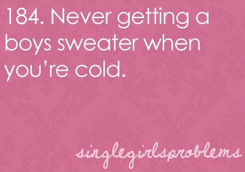 Single Girls Problems You know what I do when I get cold? I shiver. Bahaha