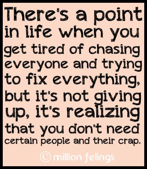There's a point in life when you get tired of chasing everyone and trying to fix everything, but it's not giving up, it's realizing that you don't need certain people and their crap.