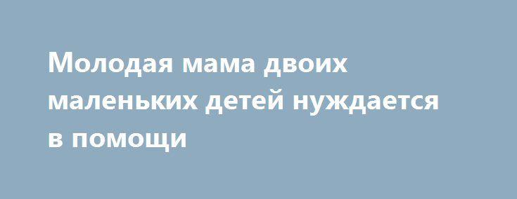 Молодая мама двоих маленьких детей нуждается в помощи http://sumypost.com/sumynews/obwestvo/molodaya_mama_dvoih_malenkih_detej_nuzhdaetsya_v_pomowi  У молодой девушки обнаружили опухоль головного мозга.