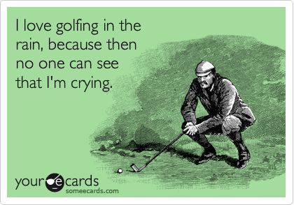I love golfing in the rain, because then no one can see that I'm crying.  E-card