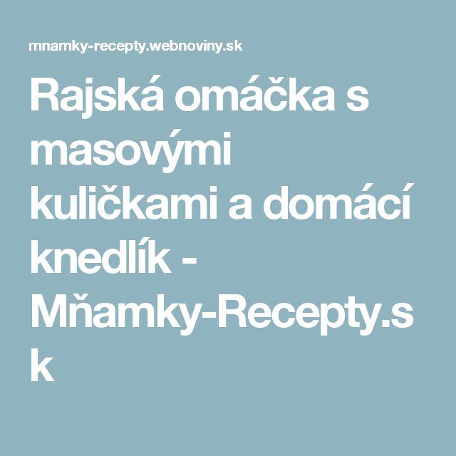 Rajská omáčka s masovými kuličkami a domácí knedlík - Mňamky-Recepty.sk