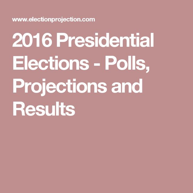 2016 Presidential Elections - Polls, Projections and Results