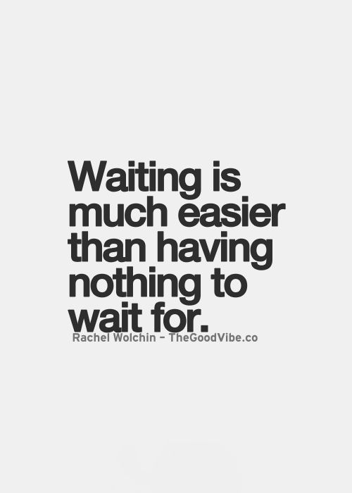 I really love this because so many people will be like why wait; why not wait, what else do you have to wait for or look forward to?
