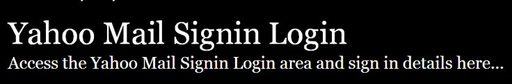 http://yahoomailsignin.loginq.com/      ,,,,, 	   	  Yahoo Mail Sign-in Login - Secure Sign In details        ,,,,, 	  Secure Login | Access the Yahoo Mail Signin login here. Secure user login to Yahoo Mail Signin. To access the secure area for Yahoo Mail Signin you must proceed to the login page.