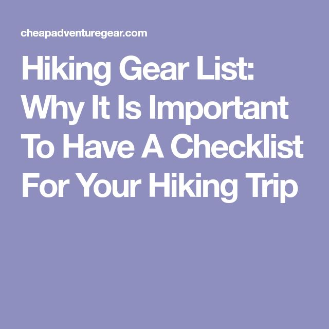 Hiking Gear List: Why It Is Important To Have A Checklist For Your Hiking Trip