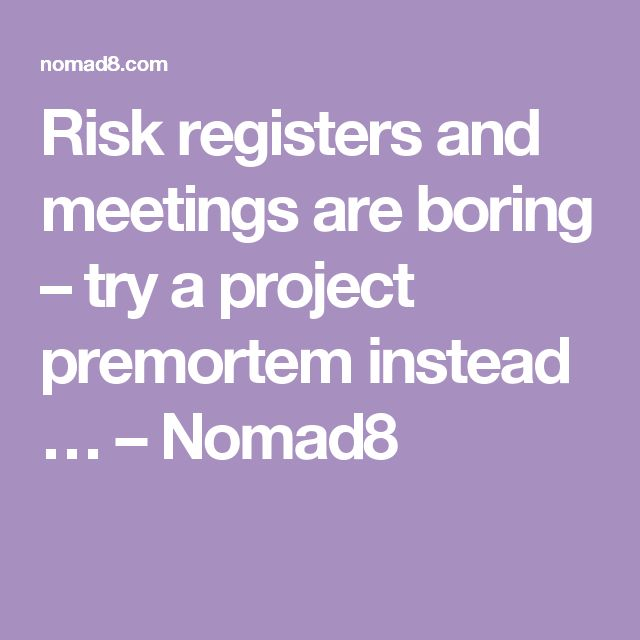 Risk registers and meetings are boring – try a project premortem instead … – Nomad8