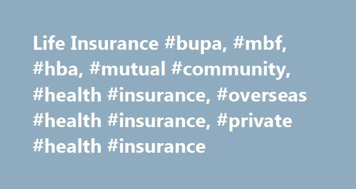 Life Insurance #bupa, #mbf, #hba, #mutual #community, #health #insurance, #overseas #health #insurance, #private #health #insurance http://nevada.nef2.com/life-insurance-bupa-mbf-hba-mutual-community-health-insurance-overseas-health-insurance-private-health-insurance/  # Help protect you and your loved ones How does life insurance work? There are different types of life insurance products such as life insurance, income protection, serious illness, accidental death and injury cash. In…
