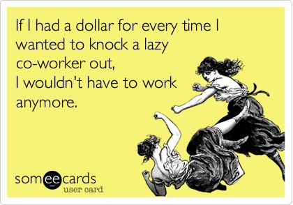 If I had a dollar for every time I wanted to knock a lazy co-worker out, I wouldn't have to work anymore.   Reminders Ecard   someecards.com