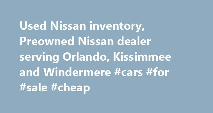 Used Nissan inventory, Preowned Nissan dealer serving Orlando, Kissimmee and Windermere #cars #for #sale #cheap http://car.remmont.com/used-nissan-inventory-preowned-nissan-dealer-serving-orlando-kissimmee-and-windermere-cars-for-sale-cheap/  #used cars orlando # Schedule Test Drive Universal Nissan is a new and used car dealership offering a wide variety of used cars, used Nissan cars, used trucks and used SUVs to the Orlando, Kissimmee, Windermere Florida areas. Our knowledgeable and…