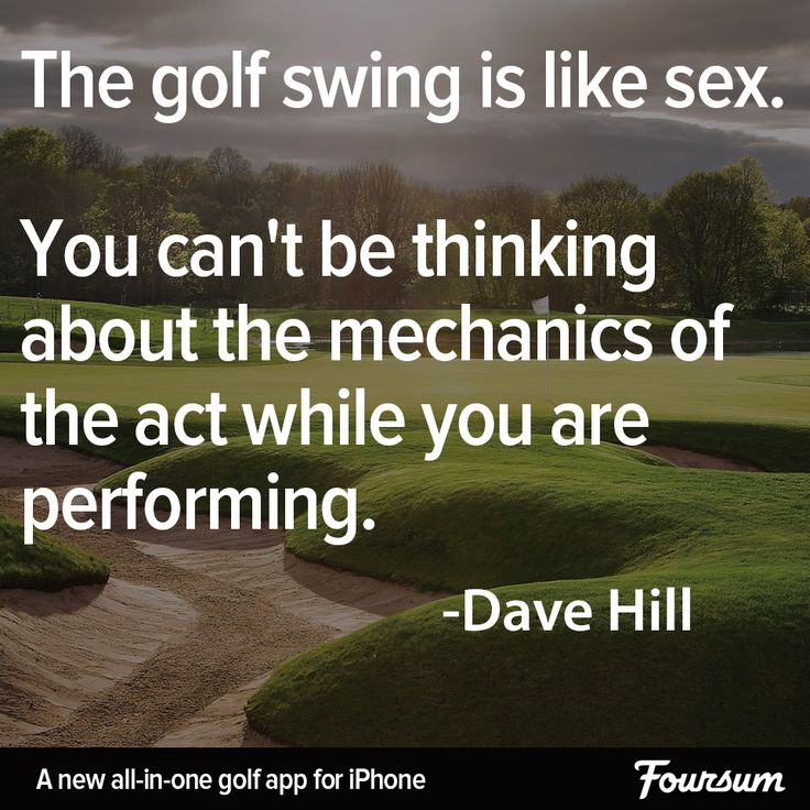The golf swing is like sex. You can't be thinking about the mechanics of the act while you are performing. - Dave Hill