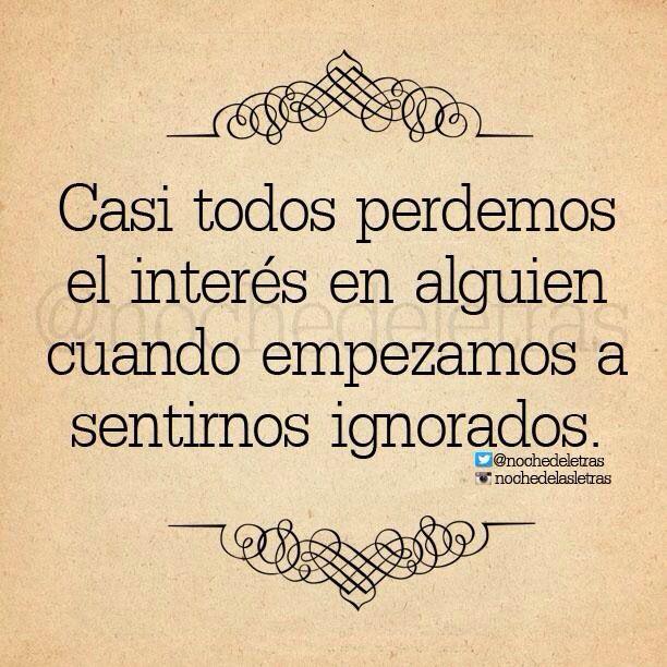 〽️ Casi todos perdemos el interés en alguien cuando empezamos a de sentirnos ignorados.