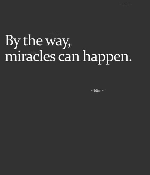 By the way, miracles do happen!!! I know this personally!!