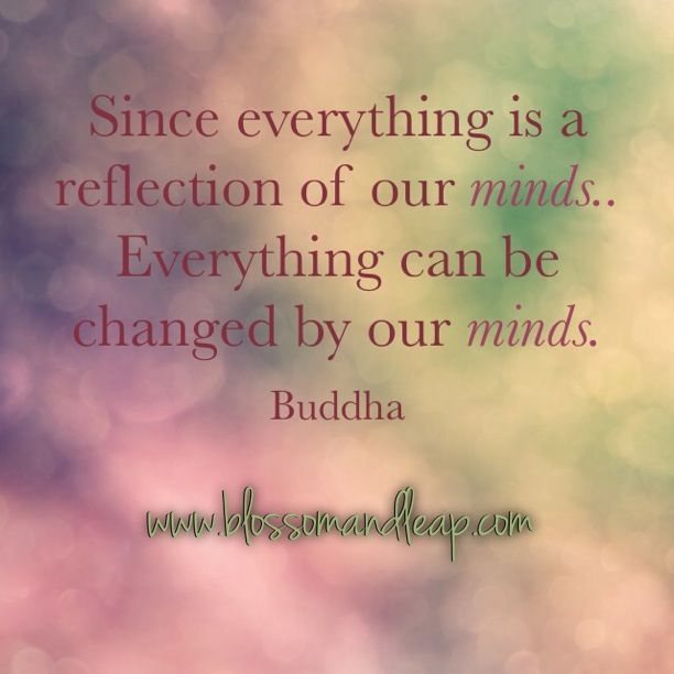 **https://www.facebook.com/blossomANDleap?ref=tn_tnmn  Since everything is a reflection of our minds. Everything can be changed by our minds. #buddha