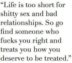 Life is too short for shitty sex and bad relationships. So go find someone who fucks you right and treats you how you de