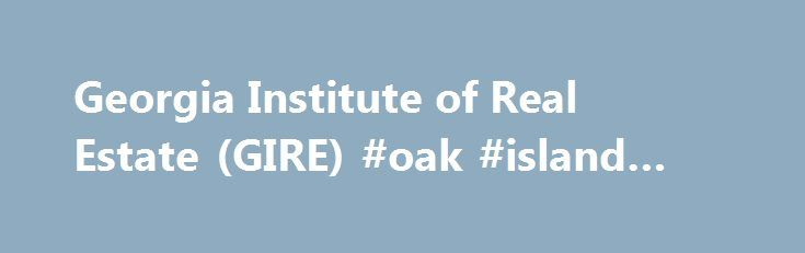 Georgia Institute of Real Estate (GIRE) #oak #island #real #estate http://india.remmont.com/georgia-institute-of-real-estate-gire-oak-island-real-estate/  #georgia real estate # Sales Prelicense Course Course Description Many people find success, happiness and financial security in a rewarding real estate industry career. Successful real estate agents often share these personality traits: self-motivation, enthusiasm, ambition, competition, strong people skills, organizational skills, ability…