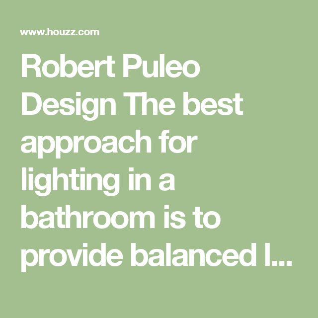 Robert Puleo Design The best approach for lighting in a bathroom is to provide balanced light. I typically will place a single downlight over a vanity sink with wall mounted lights to either side. This is especially important for applying make-up and shaving. Up lights are good for general lighting but will not help for task lighting. Remember also that the selection of the light bulb itself is also important. Try to look for warm or color correcting light bulbs. There is nothing scarier…