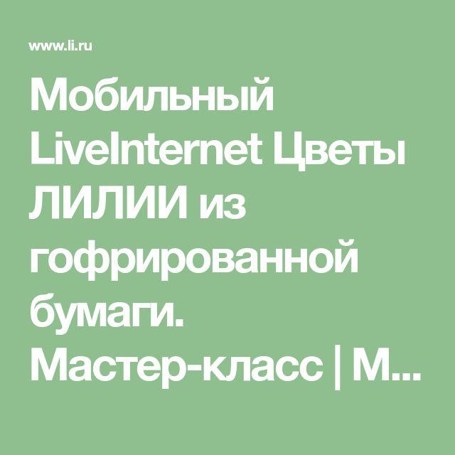 Мобильный LiveInternet Цветы ЛИЛИИ из гофрированной бумаги. Мастер-класс | Марриэтта - Вдохновлялочка Марриэтты |