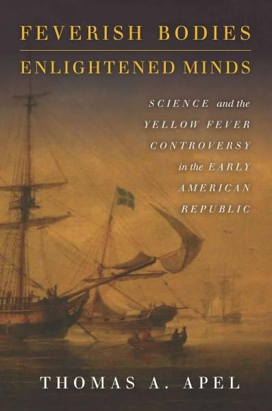 Feverish Bodies, Enlightened Minds: Science and the Fever Controversy in the Early American Republic