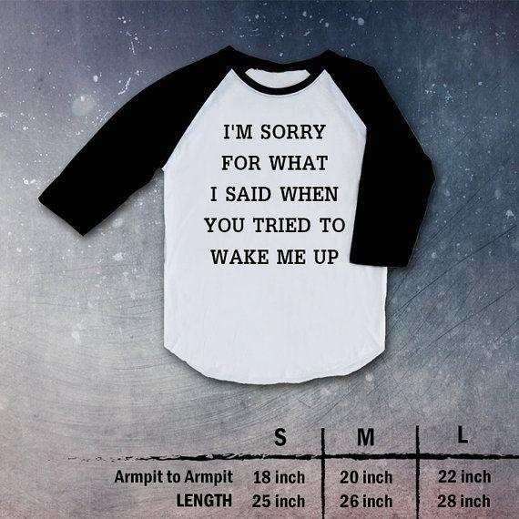 I'm Sorry For What I Said When You Tried To Wake Me Up Top TShirt Raglan shirt