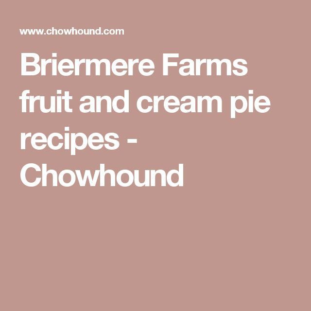 Briermere Farms fruit and cream pie recipes - Chowhound