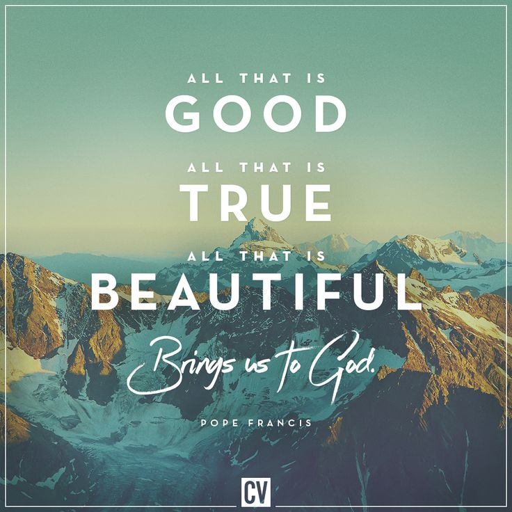 Pope Francis quote: All that is good, all that is true, all that is beautiful... brings us to God.  //  CatholicVote.org
