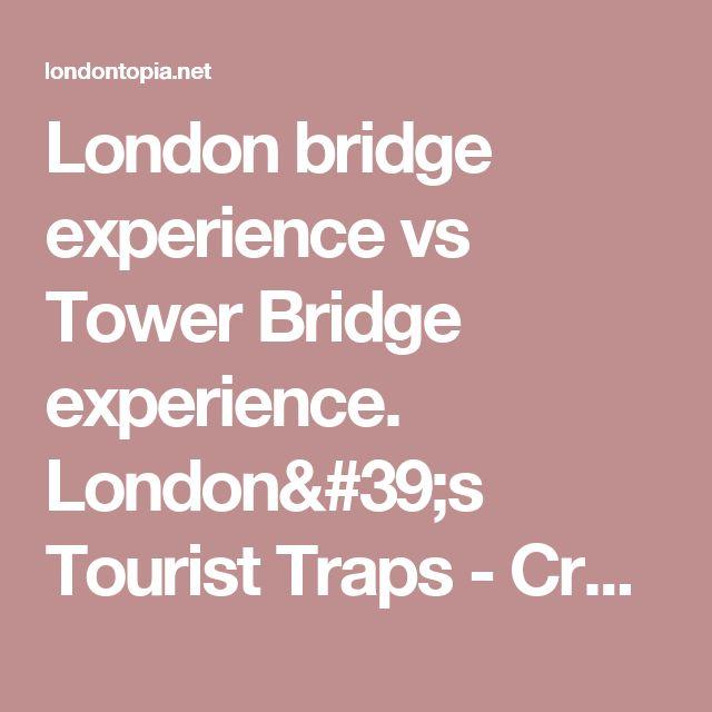 London bridge experience vs Tower Bridge experience. London's Tourist Traps - Crowds, High Prices, Hype and False Heritage - Londontopia