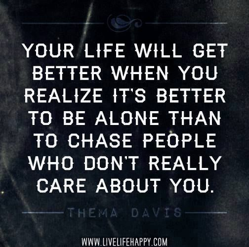 So many people fear being alone, but being alone is better than being with someone who treats you bad or makes you feel alone and unwanted. Let these people go and focus on yourself. Learn to love yourself by getting to know yourself. You are a good person with blessings, strengths, and talents to offer others. You are worthy of love and respect. But first you have to believe that and then expect that from others. Believe in yourself!!!