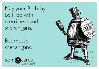 May your Birthday be filled with merriment and shenanigans. But mostly shenanigans. | Drinking Ecard