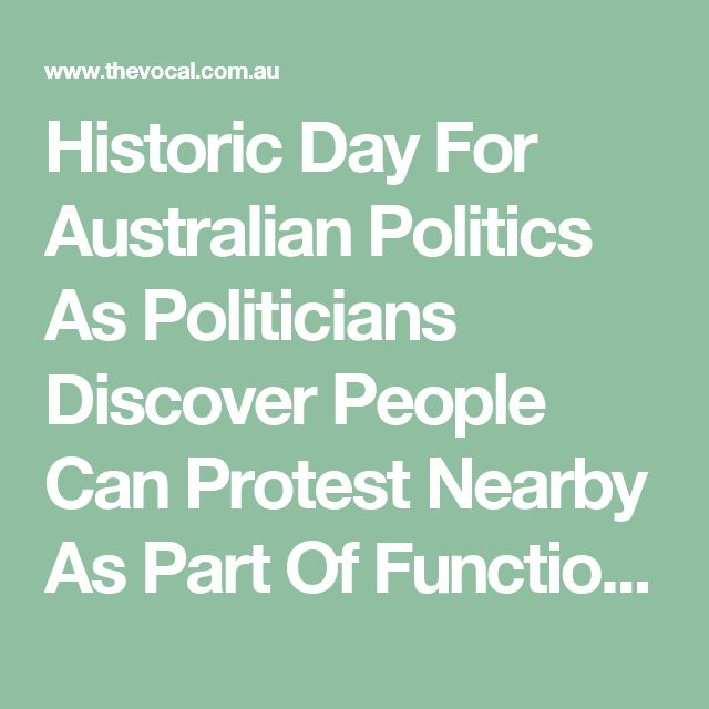 Historic Day For Australian Politics As Politicians Discover People Can Protest Nearby As Part Of Functioning Democracy - The Vocal