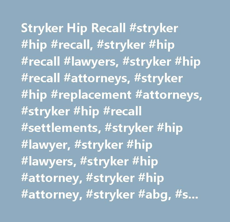 Stryker Hip Recall #stryker #hip #recall, #stryker #hip #recall #lawyers, #stryker #hip #recall #attorneys, #stryker #hip #replacement #attorneys, #stryker #hip #recall #settlements, #stryker #hip #lawyer, #stryker #hip #lawyers, #stryker #hip #attorney, #stryker #hip #attorney, #stryker #abg, #stryker #abg #2, #rejuvenate, #stryker #class #action, #stryker #rejuvenate, #abg #ii, #accolade #hip #implant #claims…