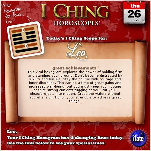 Today's I Ching Horoscope for Leo: You have 2 changing lines!  Click here: http://www.ifate.com/iching_horoscopes_landing.html?I=797889&sign=leo&d=26&m=11