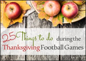25 Things to do During the Thanksgiving Football Games - If half of your family disappears on Thanksgiving to watch football and you are left wondering what to do, here are some fun solutions. You may even be able to recruit some of your football loving family members to join you (at half time of course!)