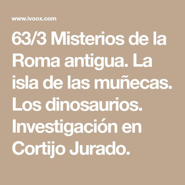 63/3 Misterios de la Roma antigua. La isla de las muñecas. Los dinosaurios. Investigación en Cortijo Jurado.