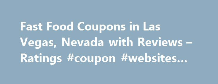 Fast Food Coupons in Las Vegas, Nevada with Reviews – Ratings #coupon #websites #free http://coupons.remmont.com/fast-food-coupons-in-las-vegas-nevada-with-reviews-ratings-coupon-websites-free/  #fast food coupons # Las Vegas Fast Food Coupons 1. In-N-Out Burger 4888 Dean Martin Dr, Las Vegas, NV 5.74 mi Fast Food Restaurants, Hamburgers Hot Dogs, American Restaurants, Restaurants $ Menu 2. Baja Fresh 8780 W Charleston Blvd Ste 100, Las Vegas, NV 8.54 mi Fast Food Restaurants, Take Out…