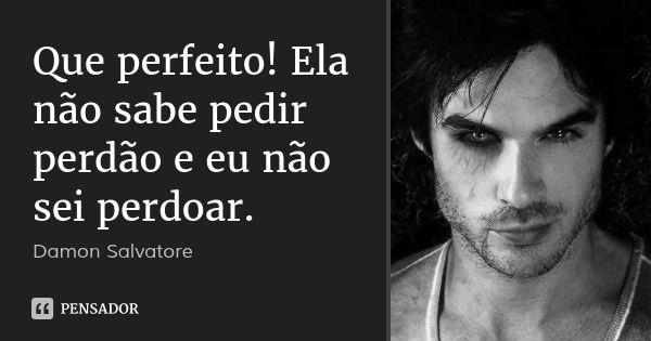 Que perfeito! Ela não sabe pedir perdão e eu não sei perdoar. — Damon Salvatore