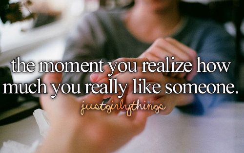 the moment you realize how much you really like someone
