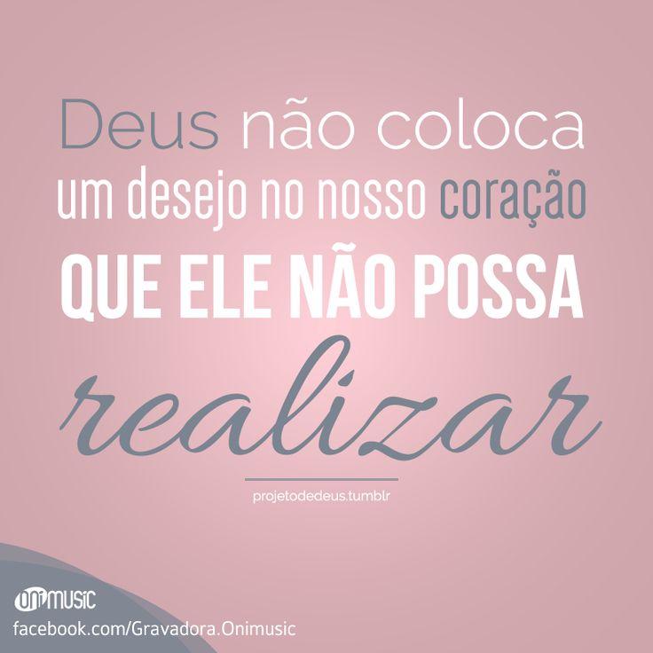 """""""Deus não coloca um desejo no nosso coração que Ele não possa realizar."""""""