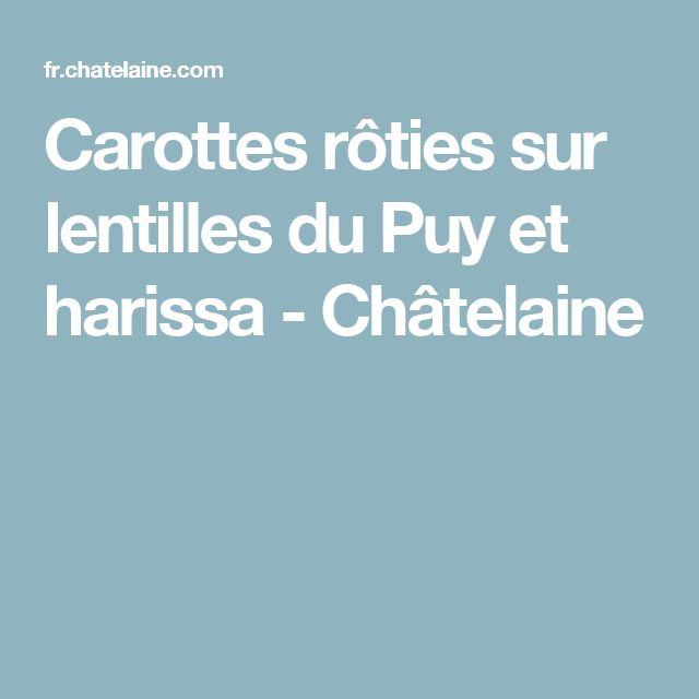 Carottes rôties sur lentilles du Puy et harissa - Châtelaine