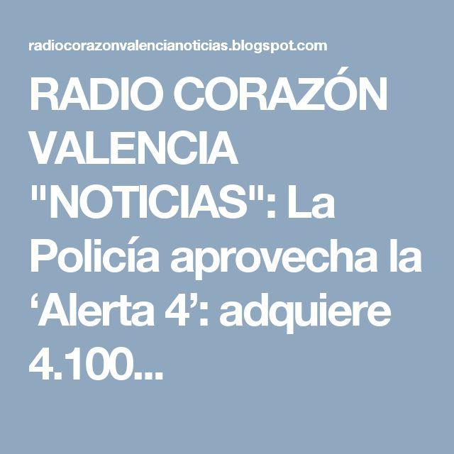 """RADIO CORAZÓN VALENCIA  """"NOTICIAS"""": La Policía aprovecha la 'Alerta 4': adquiere 4.100..."""