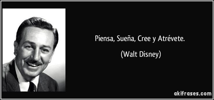 Piensa, Sueña, Cree y Atrévete. (Walt Disney)